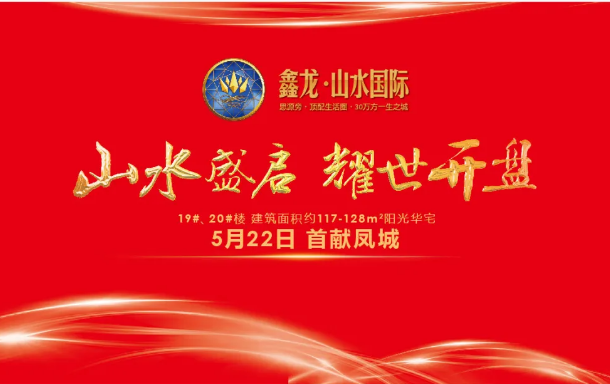 鑫龙·山水国际丨5月22日耀世开盘,山水鑫光,为你盛放!